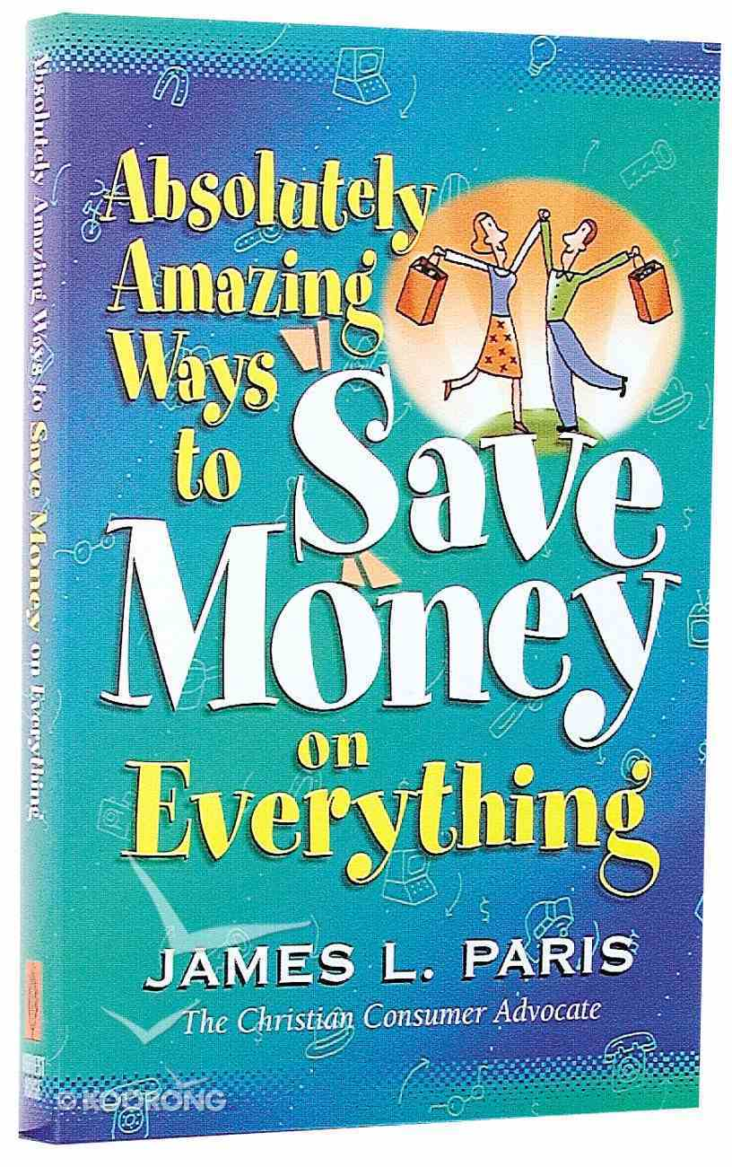 Absolutely Amazing Ways to Save Money on Everything Paperback