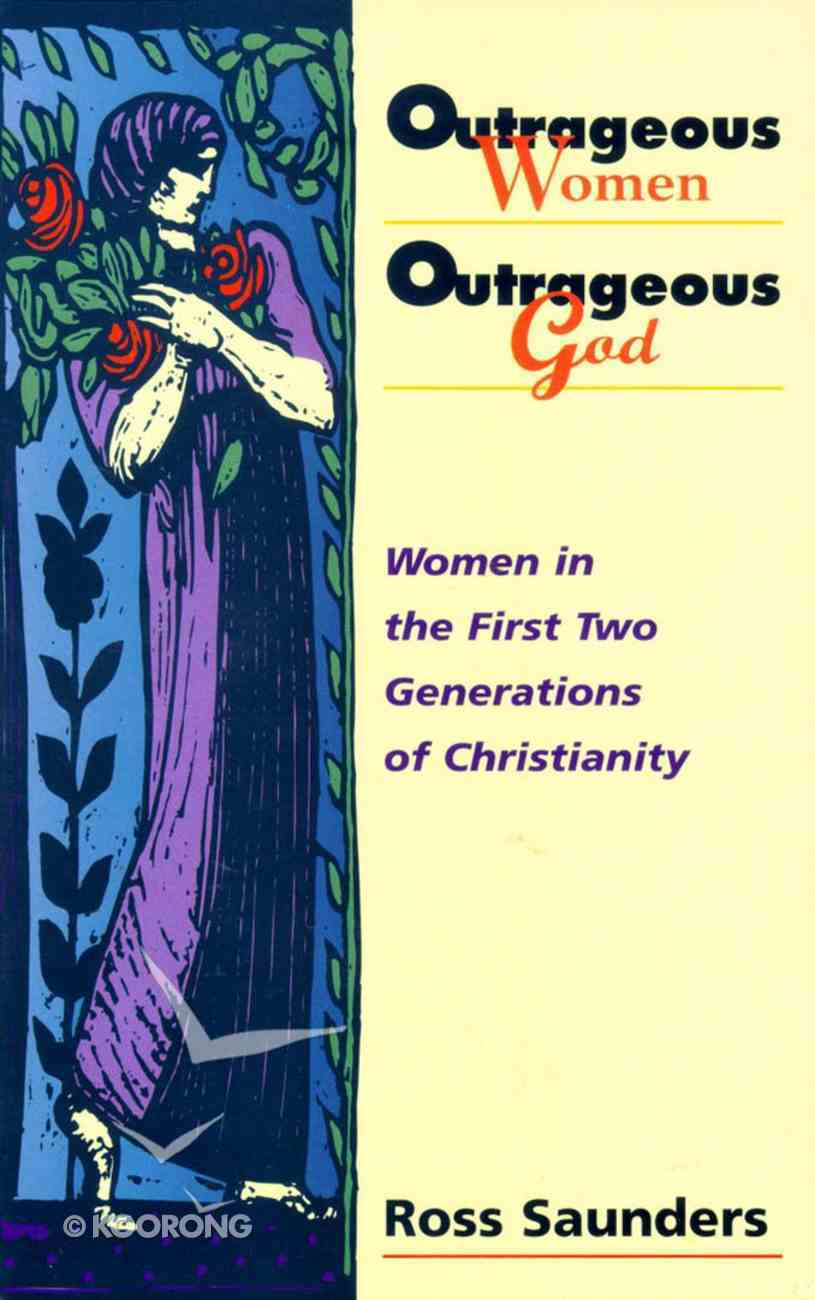 Outrageous Women Outrageous God: Women in the First Two Generations of Christianity Paperback