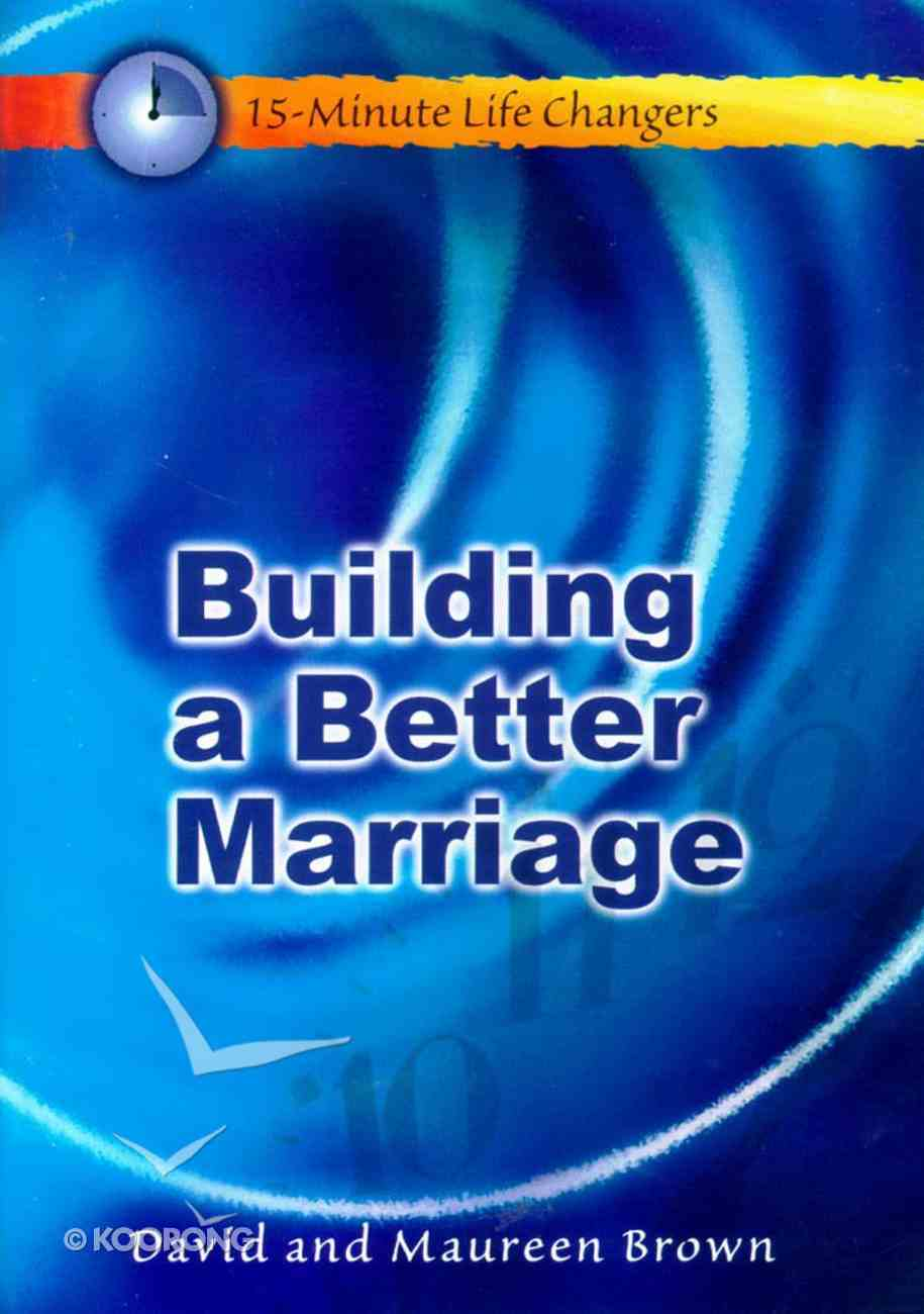 Building a Better Marriage (15 Minute Life Changers Series) Paperback