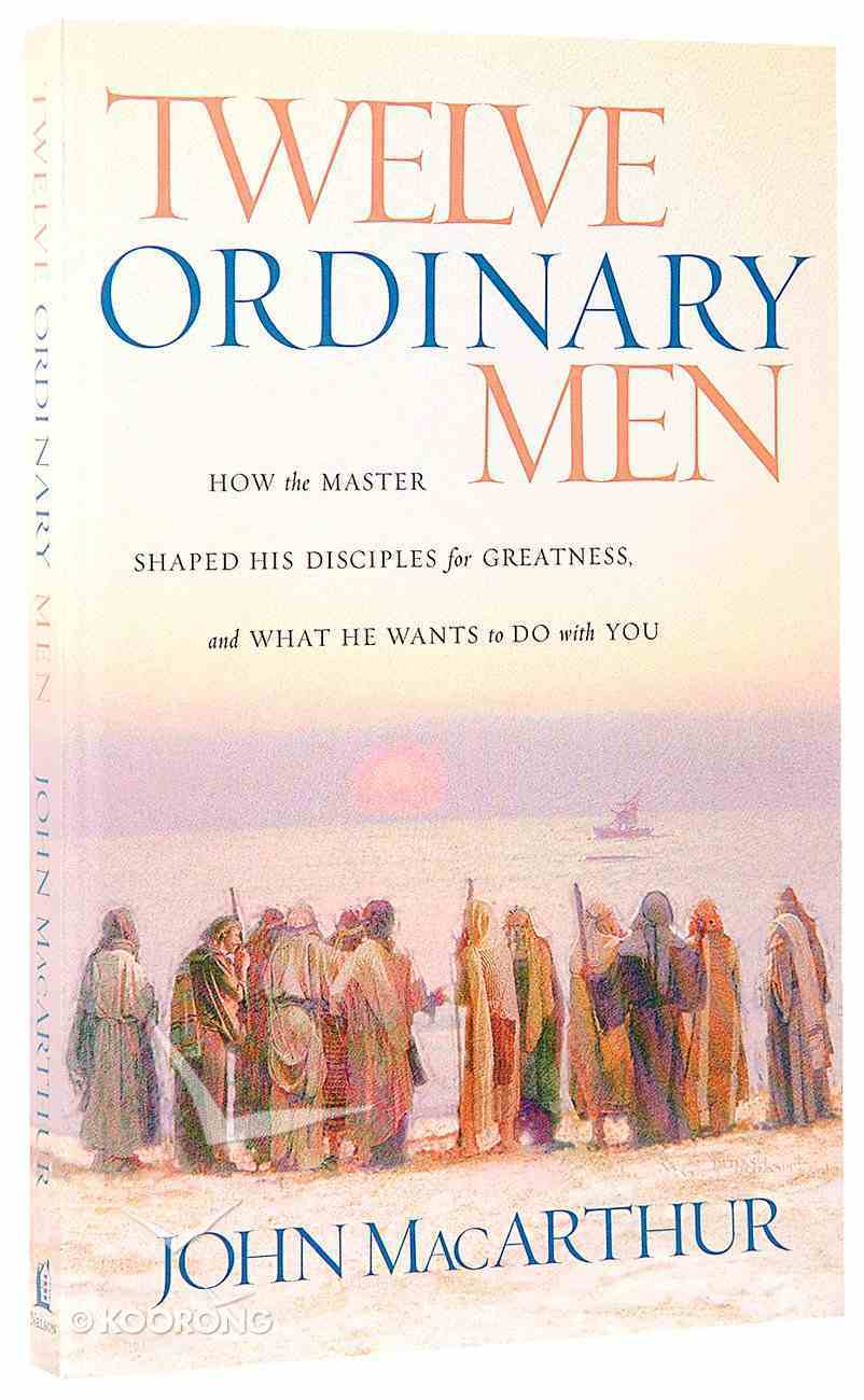 Twelve Ordinary Men: How the Master Shaped His Disciples For Greatness, and What He Wants to Do With You Paperback