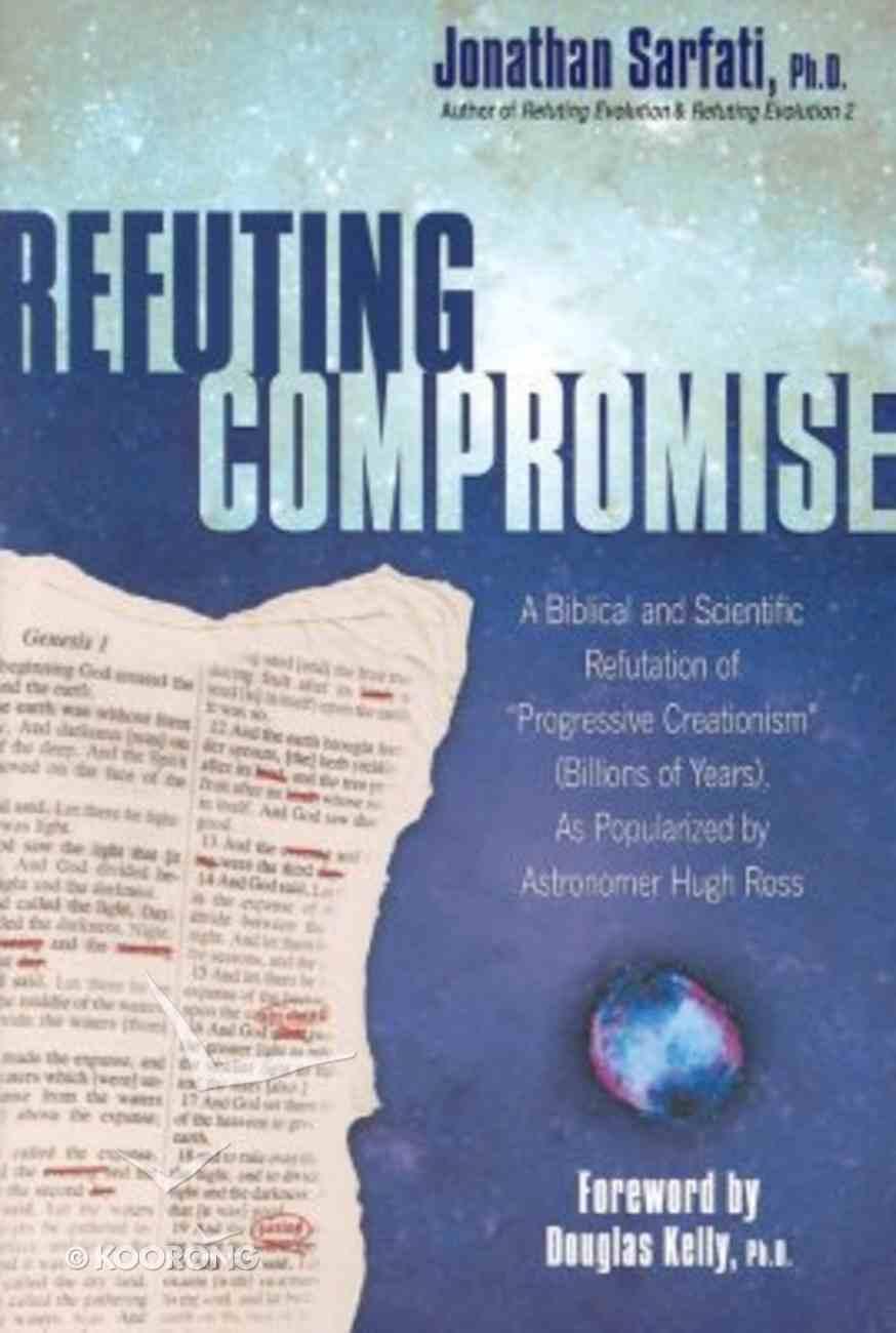 Refuting Compromise: A Biblical and Scientific Refutation of Progressive Creationism Paperback
