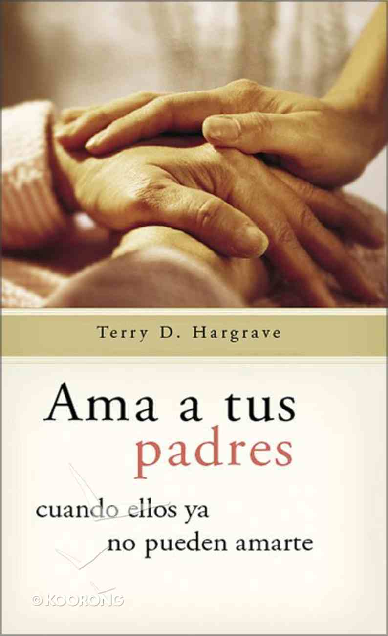 Ama a Tus Padres Cuando Ellos Ya No Puedan Amarte (Loving Your Parents When They Can No Longer Love You) Paperback