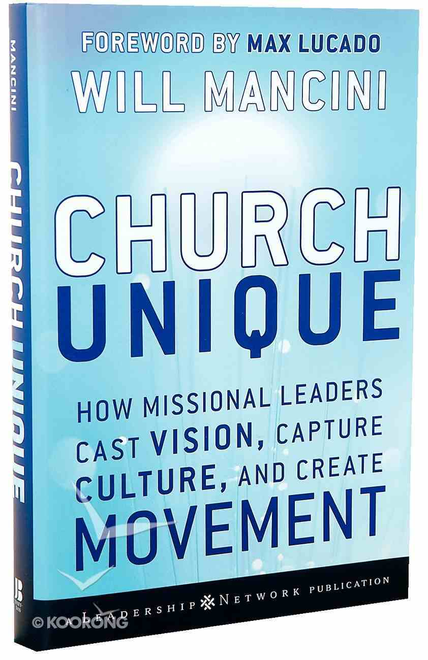 Church Unique: How Missional Leaders Cast Vision, Capture Culture, and Create Movement Hardback