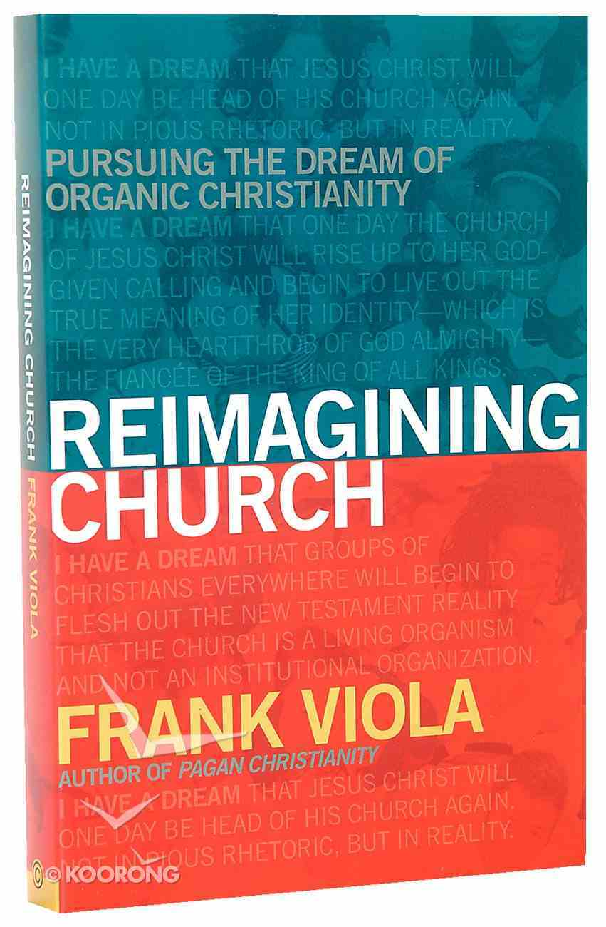 Reimagining Church: Pursuing the Dream of Organic Christianity Paperback