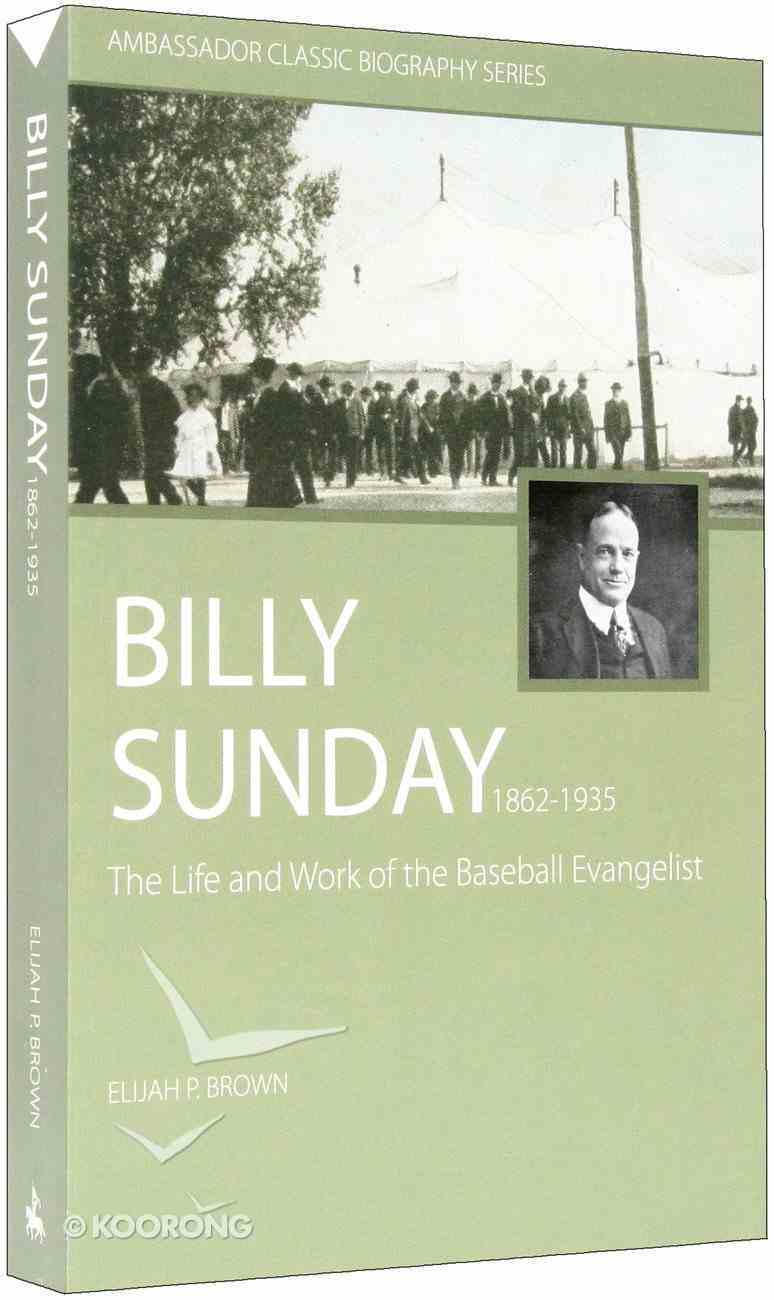 Billy Sunday: The Life and Work of the Baseball Evangelist (1862-1935) Paperback