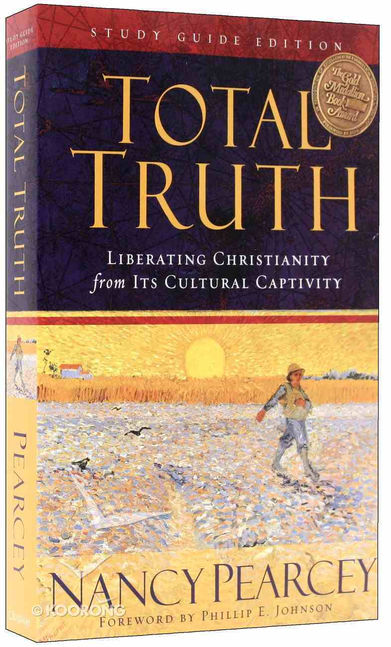 Total Truth: Liberating Christianity From Its Cultural Captivity (Study Guide Edition) Paperback