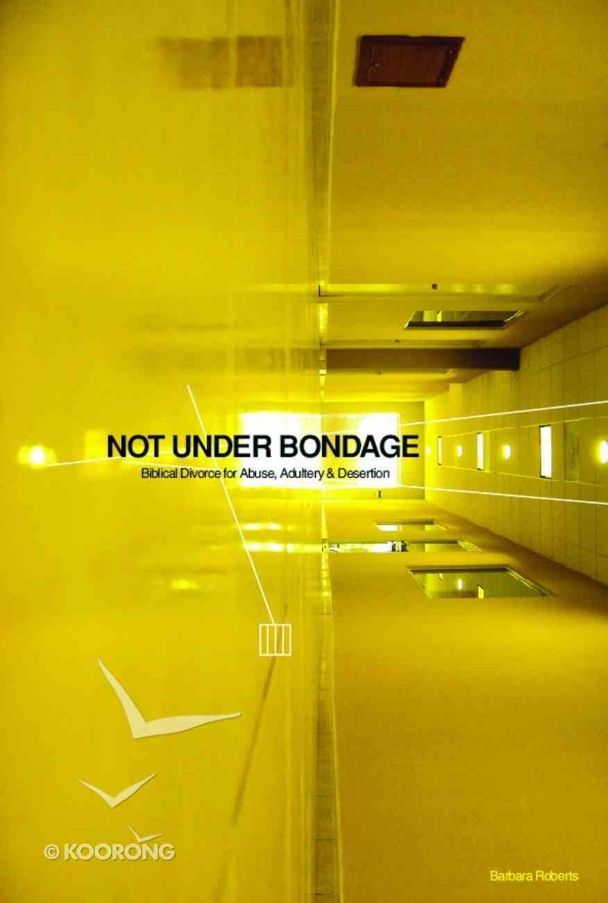 Not Under Bondage: Biblical Divorce For Abuse, Adultery and Desertion Paperback