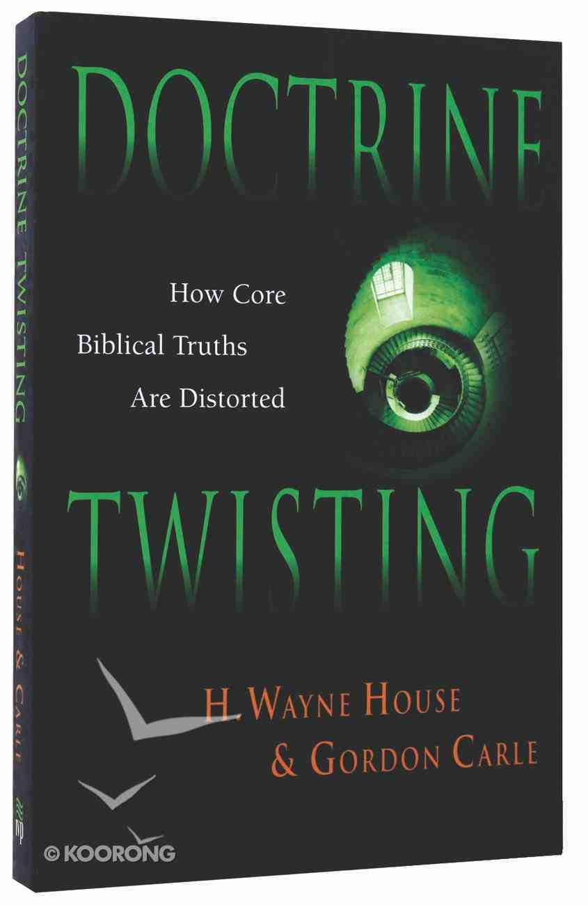 Doctrine Twisting: How Core Biblical Truths Are Distorted Paperback