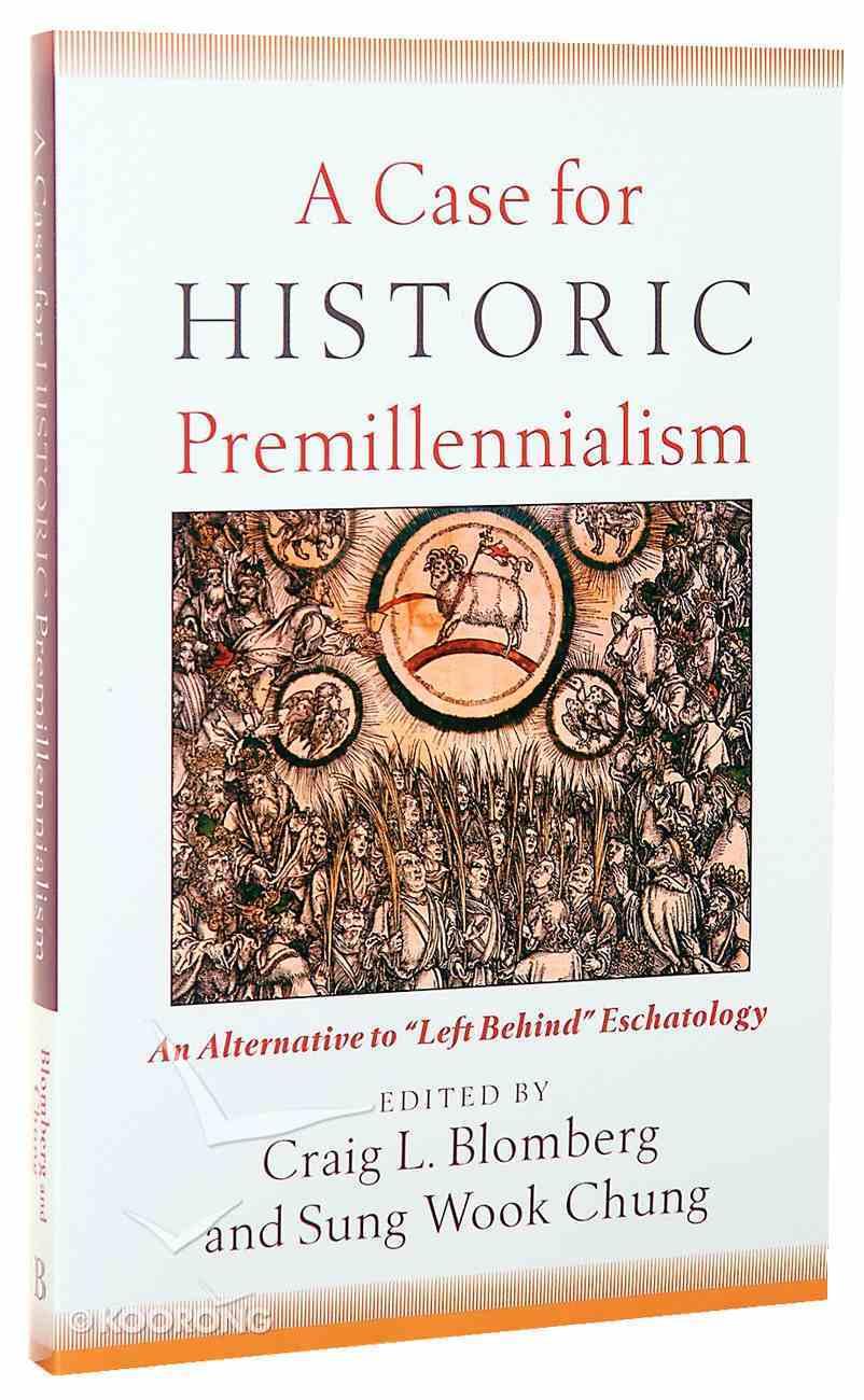 "A Case For Historic Premillennialism: An Alternative to ""Left Behind"" Eschatology Paperback"