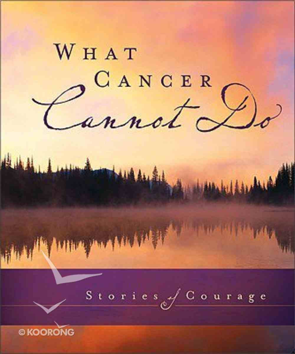 What Cancer Cannot Do: Stories of Courage Hardback