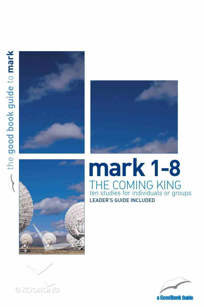 The Mark 1-8: Coming King (10 Studies) (The Good Book Guides Series) Paperback