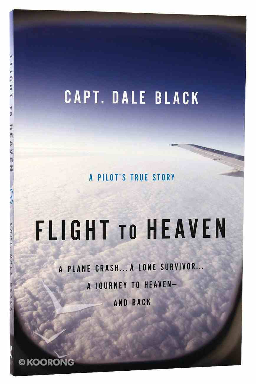 Flight to Heaven: A Plane Crash...A Lone Survivor...A Journey to Heaven--And Back Paperback