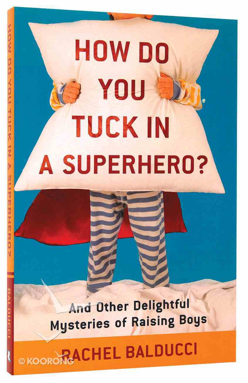 How Do You Tuck in a Superhero?: And Other Delightful Mysteries of Raising Boys Paperback
