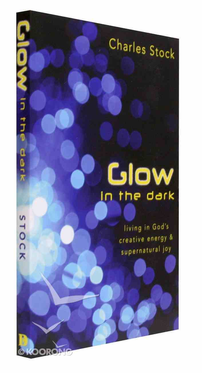 Glow in the Dark: Living in God's Creative Energy and Supernatural Joy Paperback