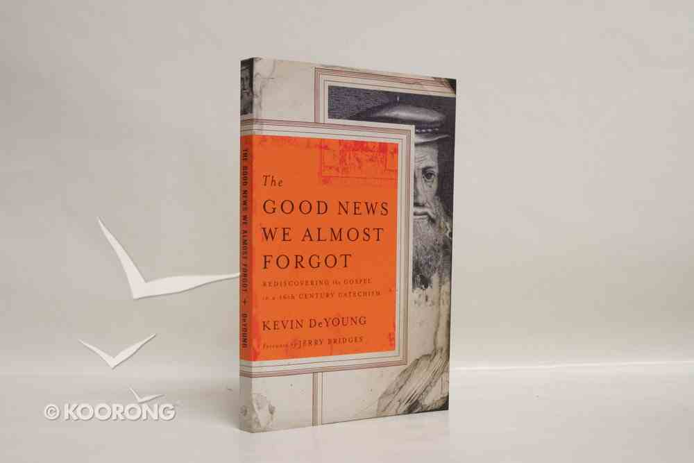 The Good News We Almost Forgot: Rediscovering the Gospel in a 16Th Century Catechism Paperback