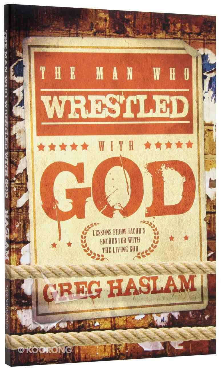 The Man Who Wrestled With God: Lessons From Jacob's Encounter With the Living God Paperback