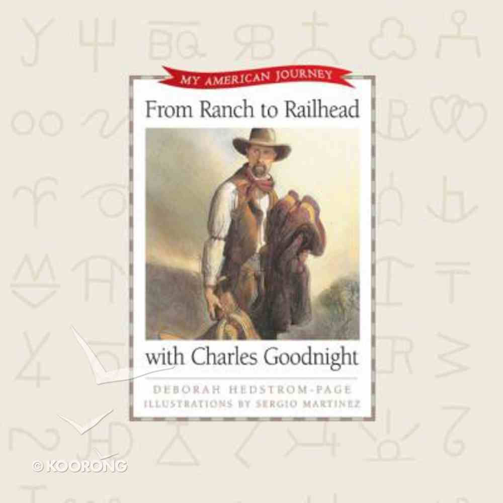From Ranch to Railhead With Charles Goodnight (My American Journey Series) Hardback