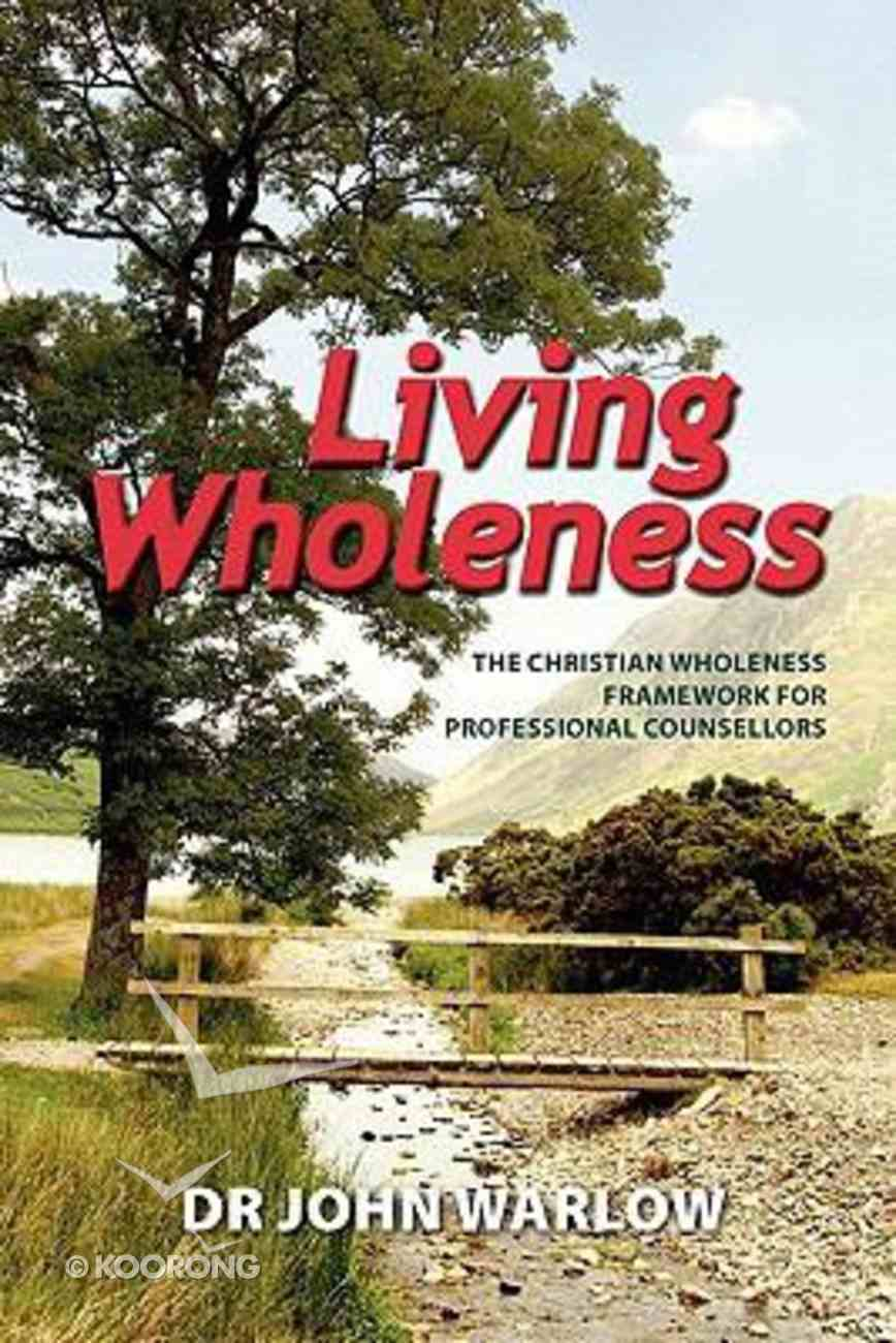 Living Wholeness: The Christian Wholeness Framework For Professional Counsellors Paperback