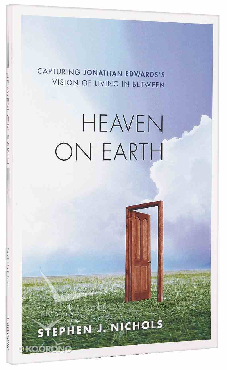 Heaven on Earth: Capturing Jonathan Edward's Vision of Living in Between Paperback