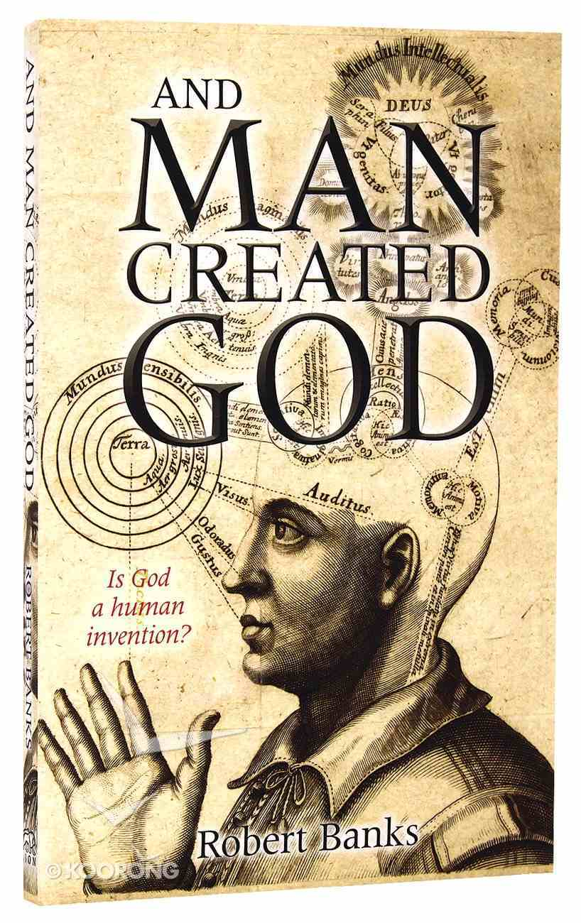 And Man Created God: Is God a Human Invention? Paperback