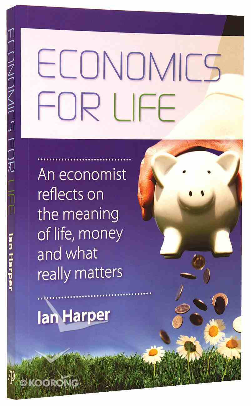 Economics For Life: An Economist Reflects on the Meaning of Life and What Really Matters Paperback