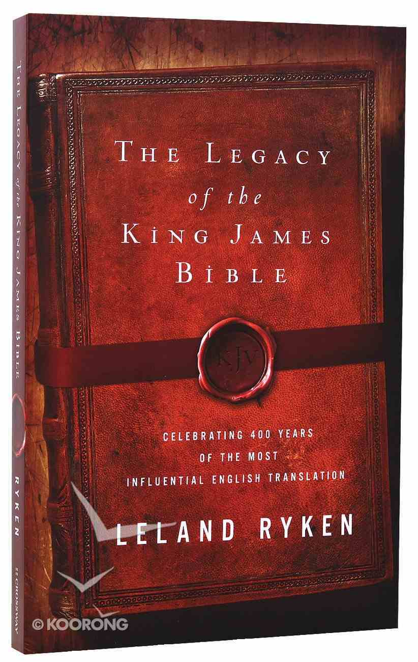Legacy of the King James Bible: Celebrating 400 Years of the Most Influential English Translation Paperback