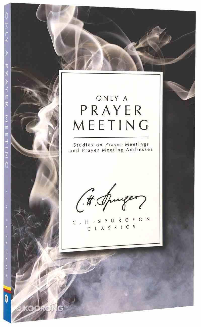 Only a Prayer Meeting: Studies on Prayer Meetings and Prayer Meeting Addresses (Ch Spurgeon Signature Classics Series) Paperback