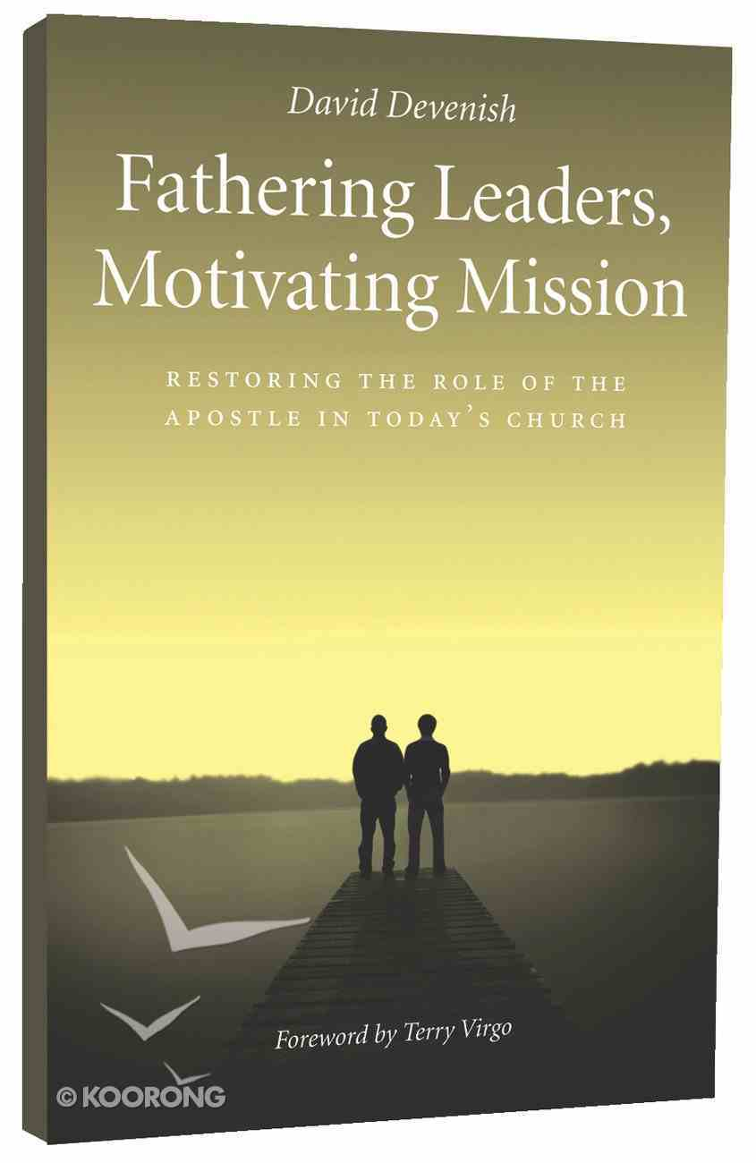 Fathering Leaders, Motivating Mission: Restoring the Role of the Apostle in Today's Church Paperback