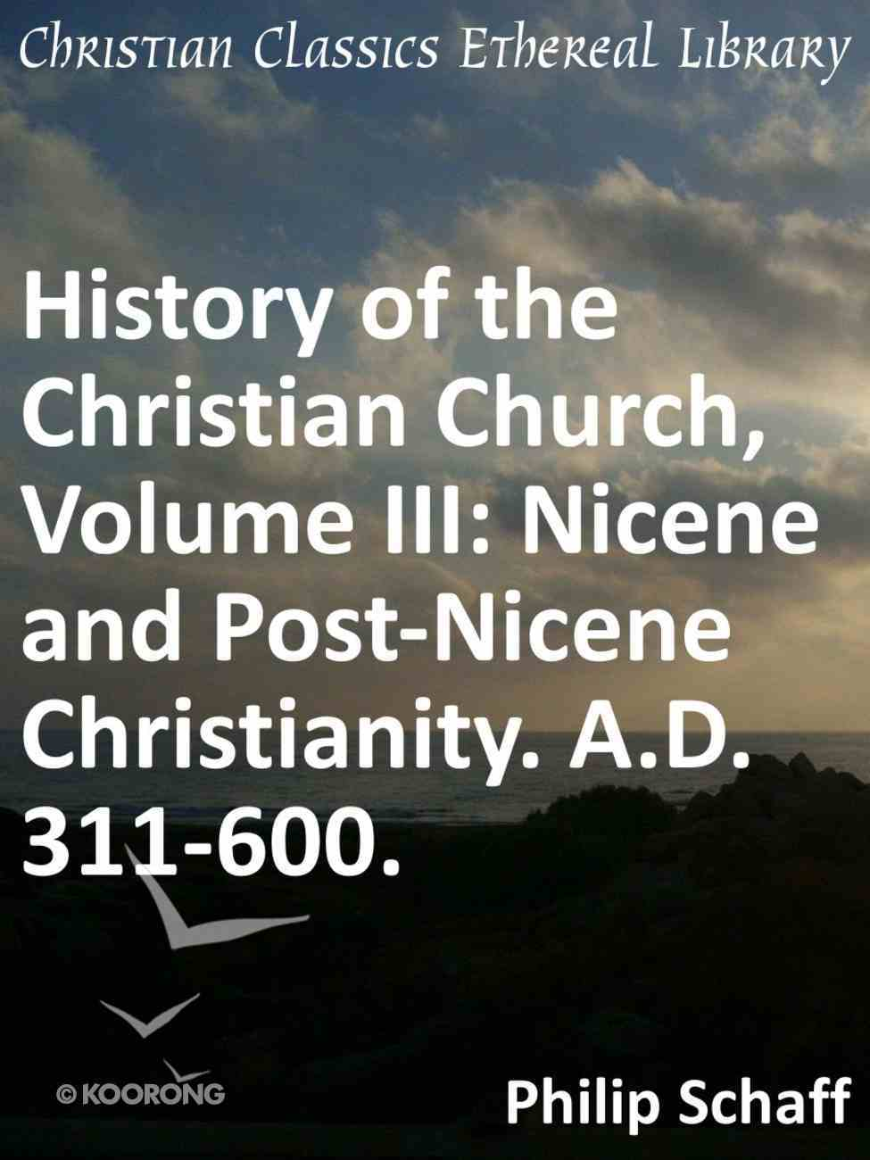 Nicene and Post-Nicene Christianity. A.D. 311-600. (#03 in History Of The Christian Church Series) eBook