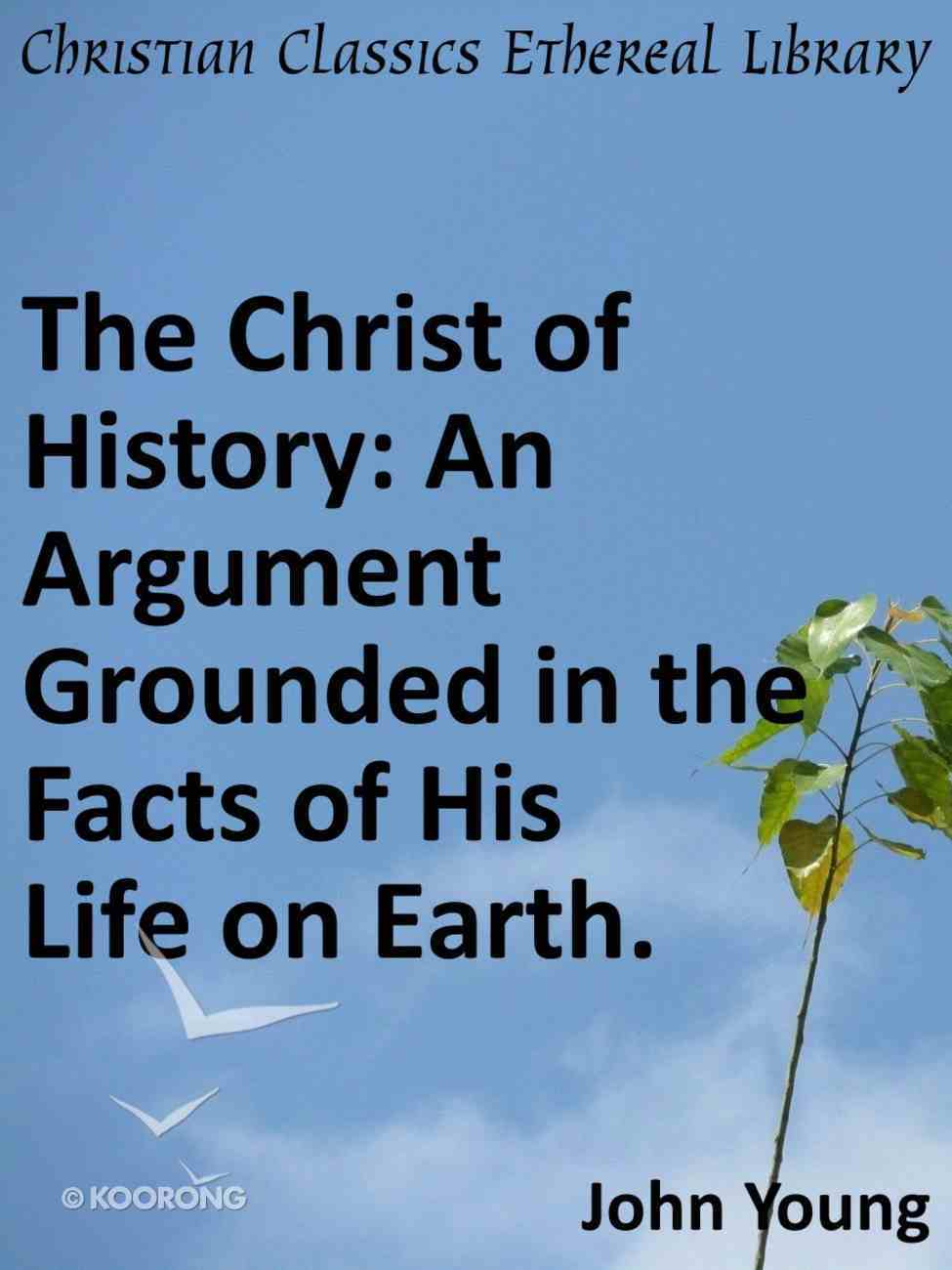 Christ of History: An Argument Grounded in the Facts of His Life on Earth. eBook