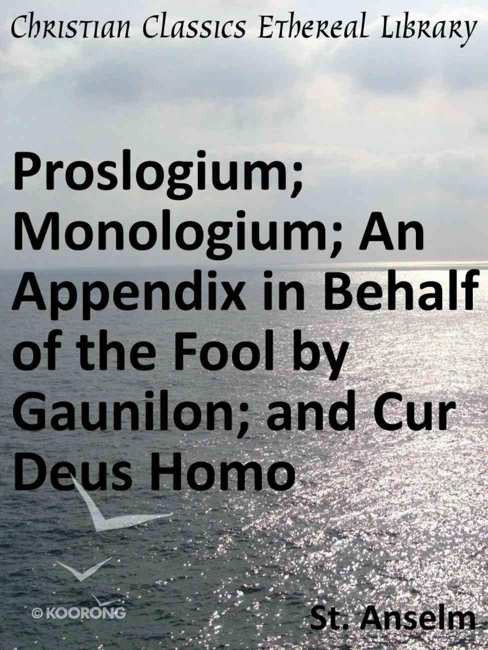 Proslogium; Monologium; An Appendix in Behalf of the Fool By Gaunilon; and Cur Deus Homo eBook