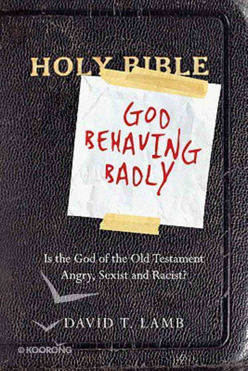 God Behaving Badly: Is God in the Old Testament Angry, Sexist & Racist? Paperback