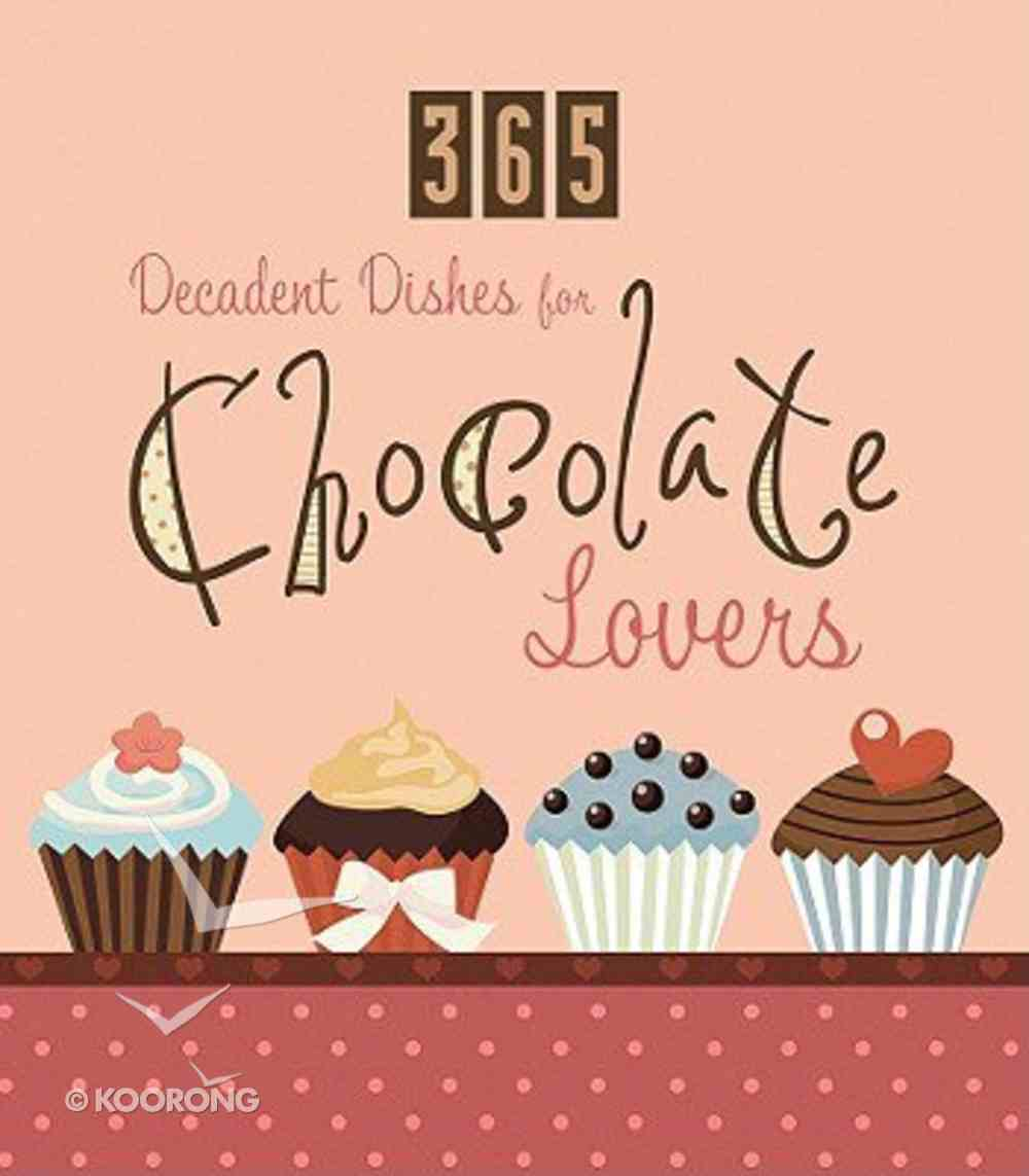 365 Decadent Dishes For Chocolate Lovers Paperback