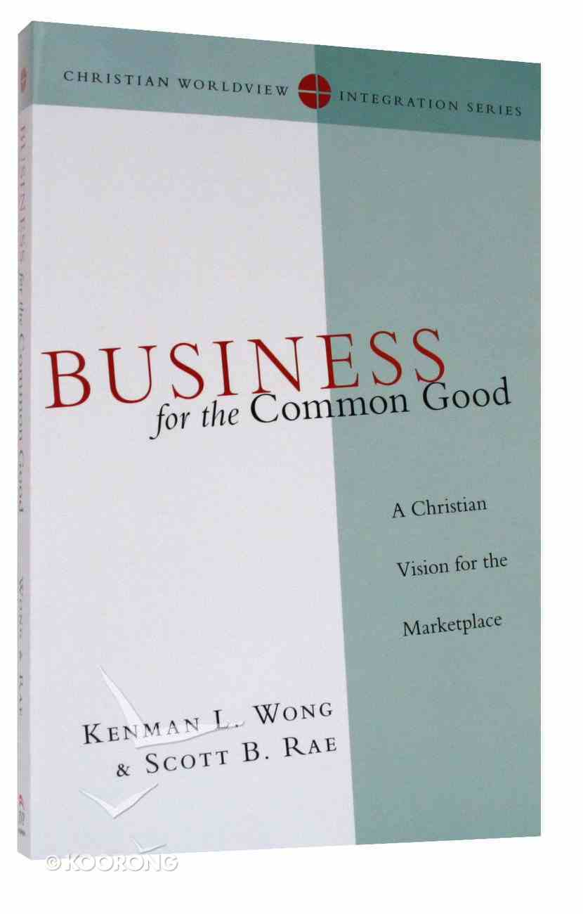 Business For the Common Good (Christian Worldview Integration Series) Paperback