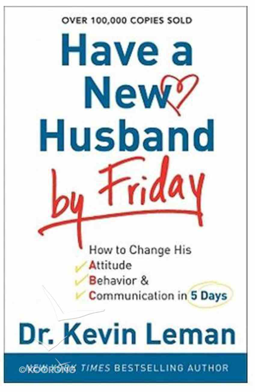 Have a New Husband By Friday: How to Change His Attitude, Behavior & Communication in 5 Days Paperback
