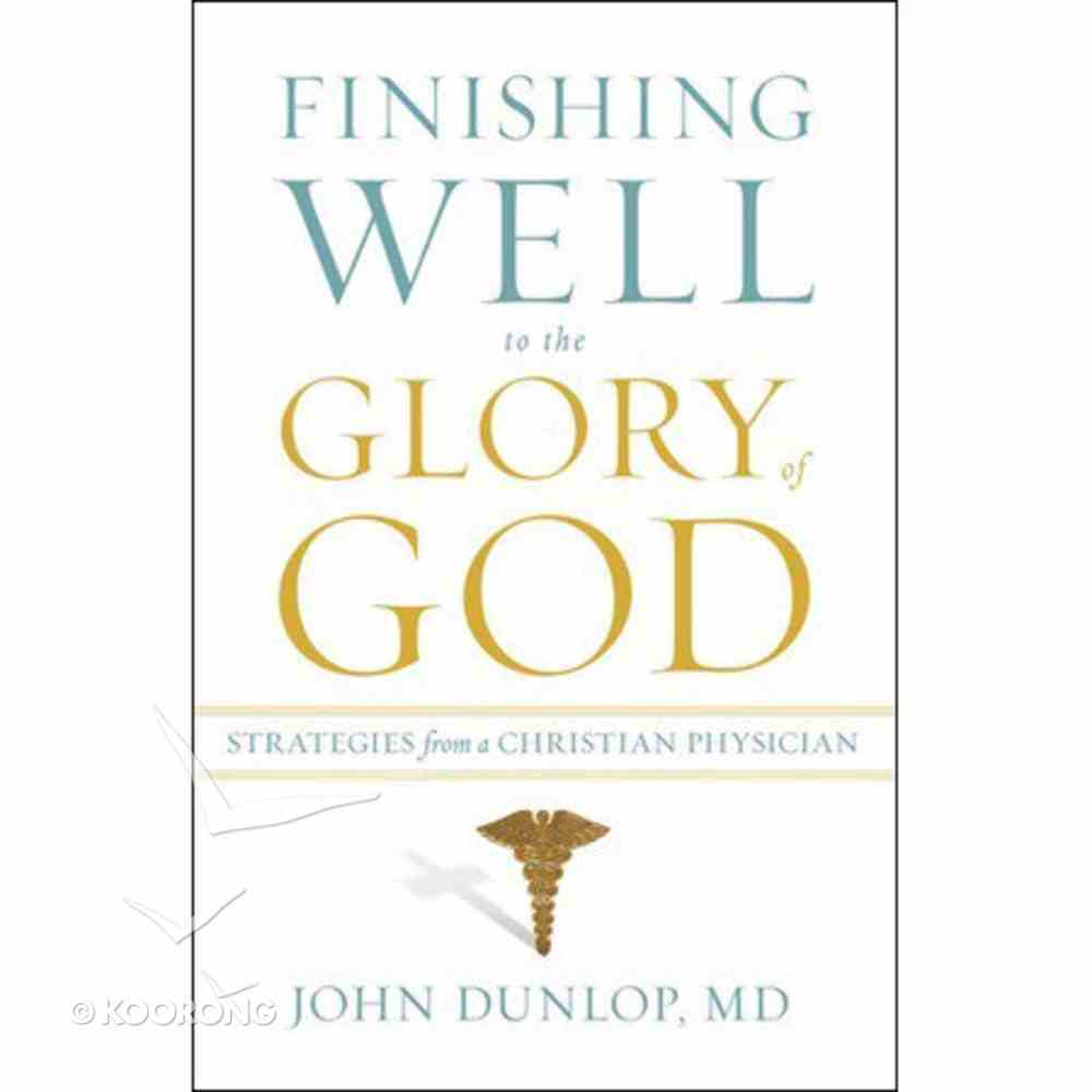 Finishing Well to the Glory of God: Strategies From a Christian Physician Paperback