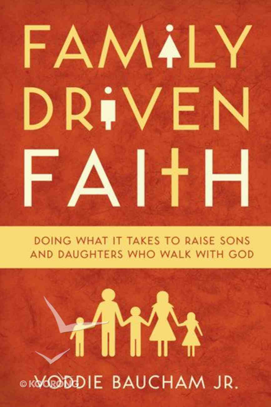 Family Driven Faith: Doing What It Takes to Raise Sons and Daughters Who Walk With God Paperback
