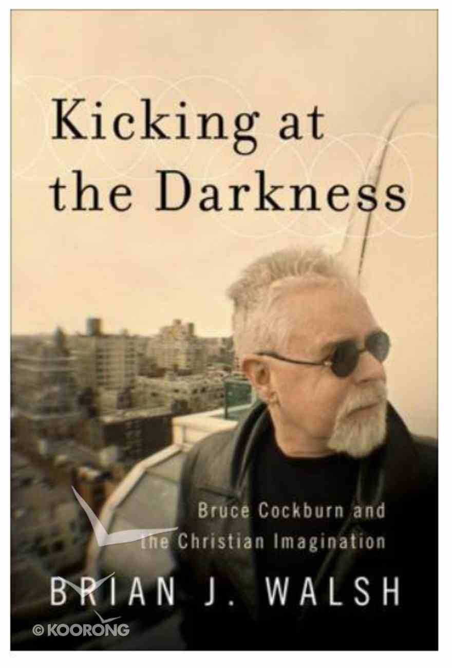 Kicking At the Darkness: Bruce Cockburn and the Christian Imagination Paperback
