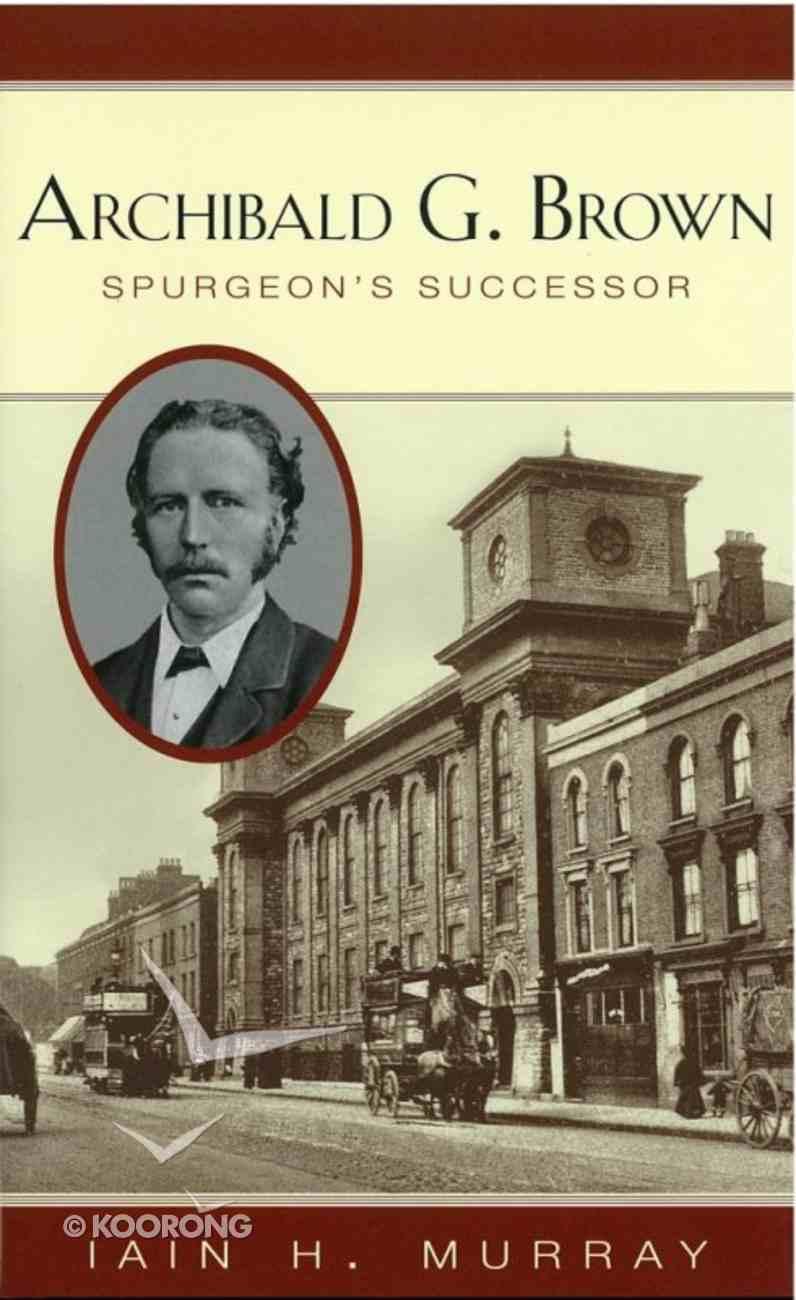 Archibald G. Brown: Spurgeon's Successor Hardback