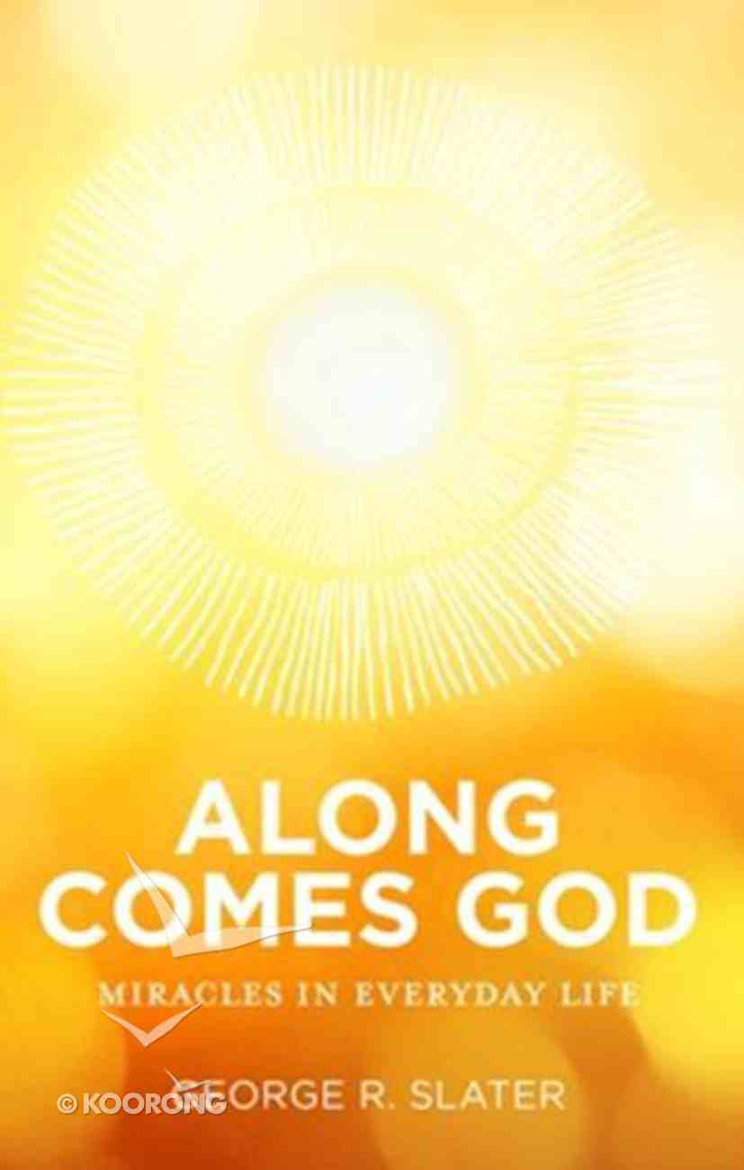 Along Comes God: Miracles in Everyday Life Paperback