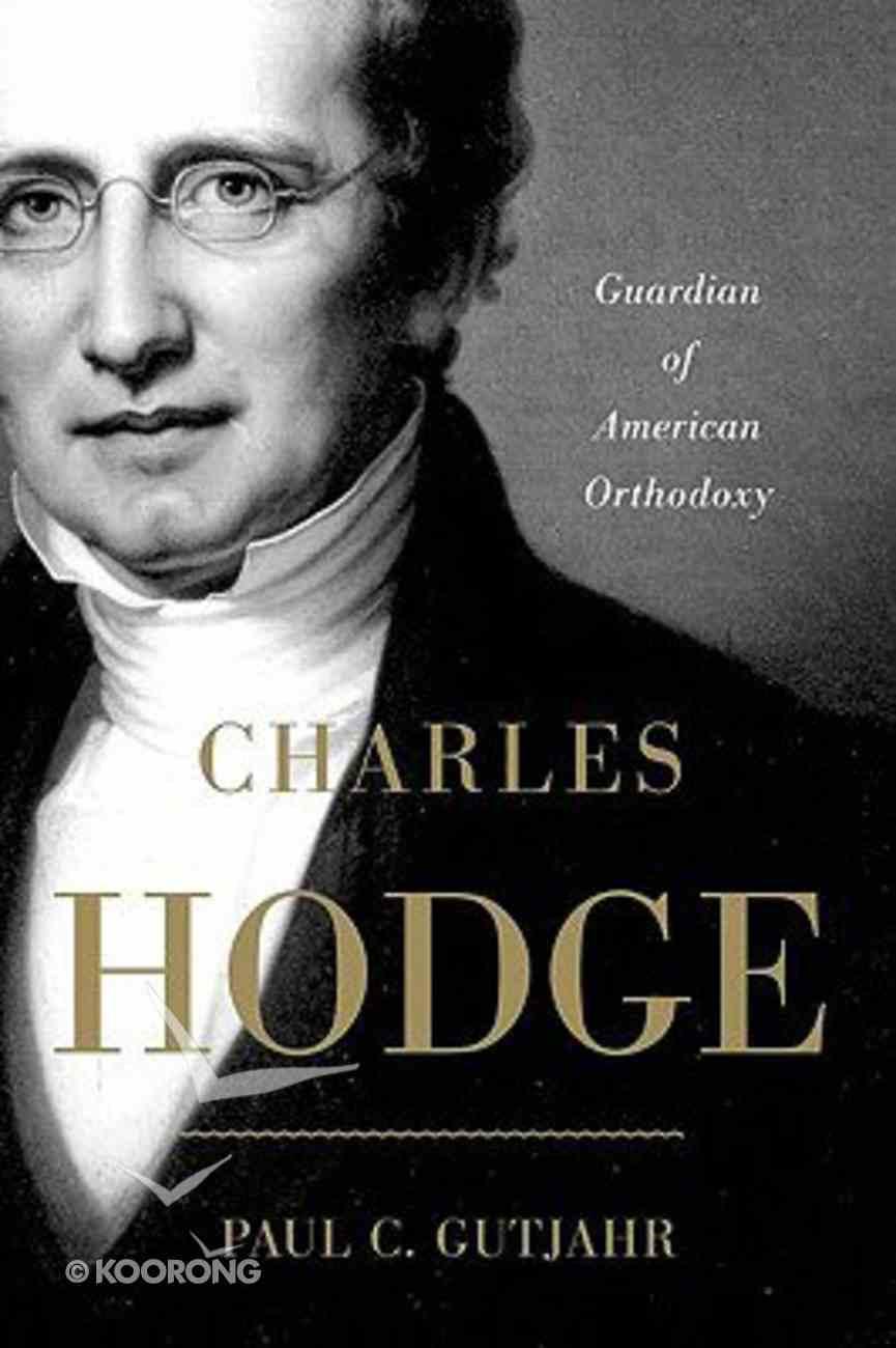 Charles Hodge: Guardian of American Orthodoxy Hardback
