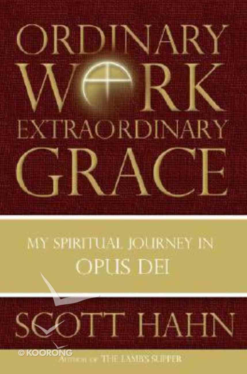 Ordinary Work Extraordinary Grace: My Spiritual Journey in Opus Dei Hardback