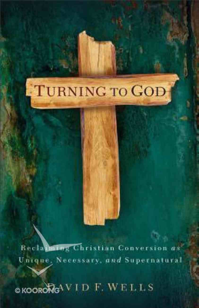 Turning to God: Reclaiming Christian Conversion as Unique, Necessary, and Supernatural Paperback
