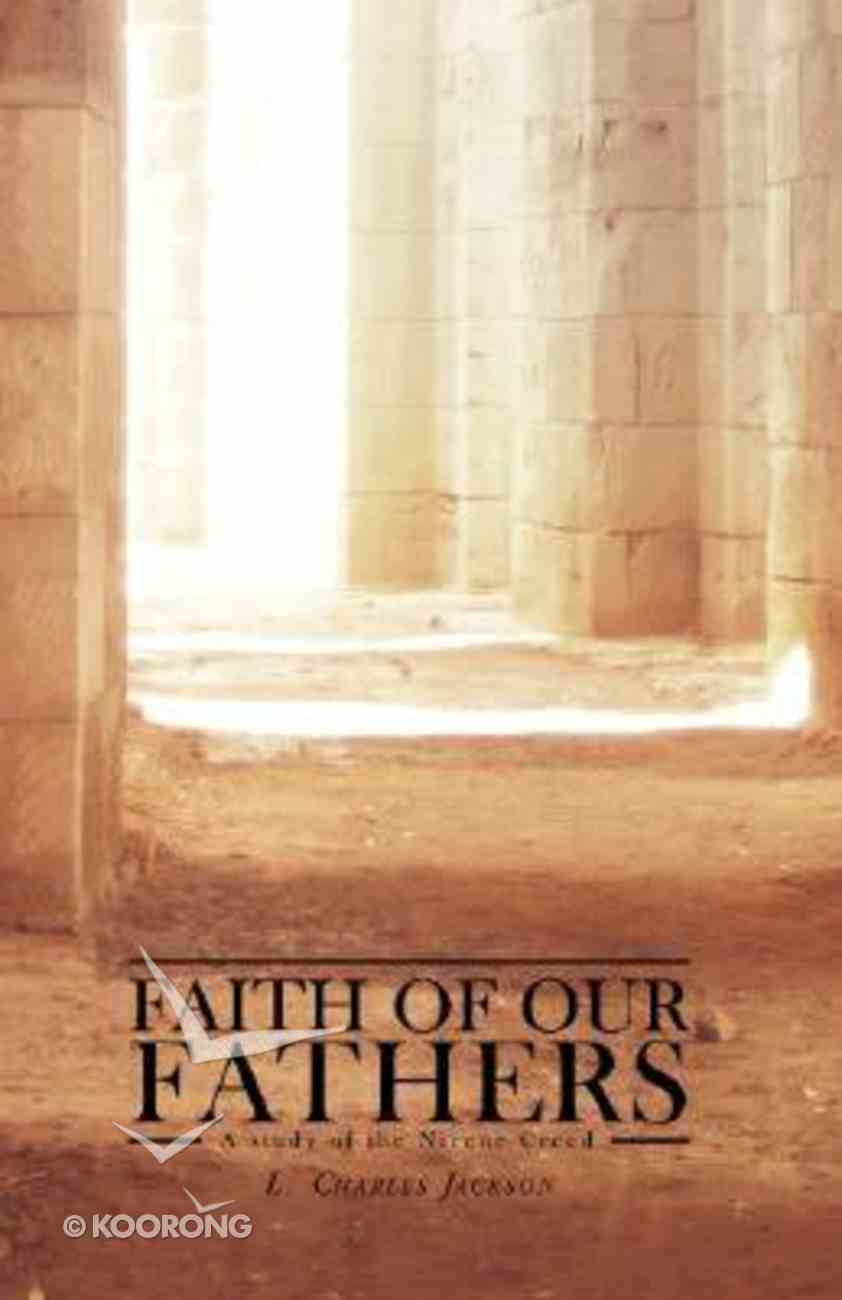 Faith of Our Fathers: A Study of the Nicene Creed Paperback