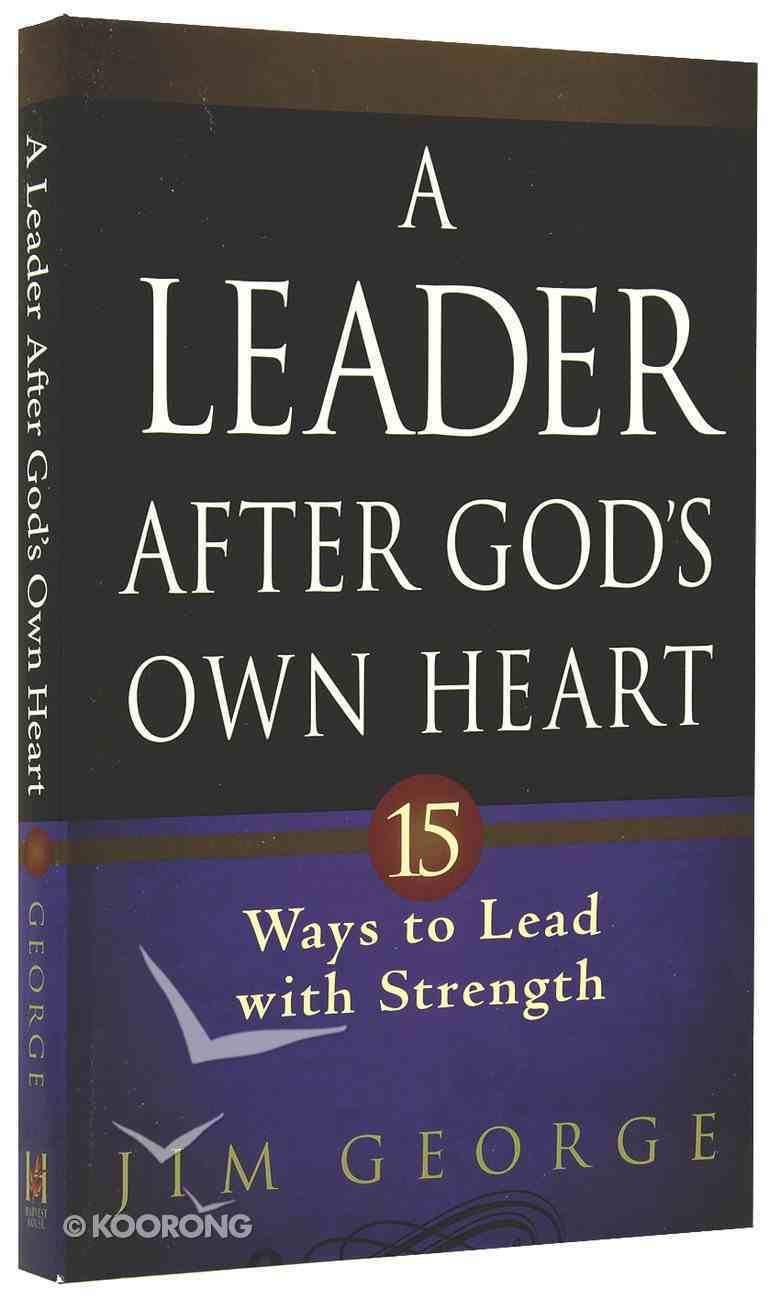 A Leader After God's Own Heart: 15 Ways to Lead With Strength Paperback