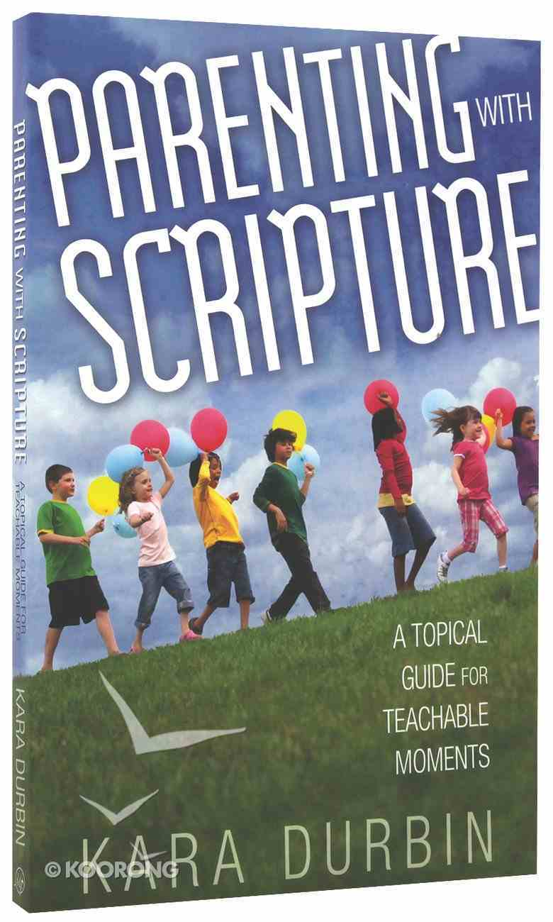 Parenting With Scripture: A Topical Guide For Teachable Moments Paperback