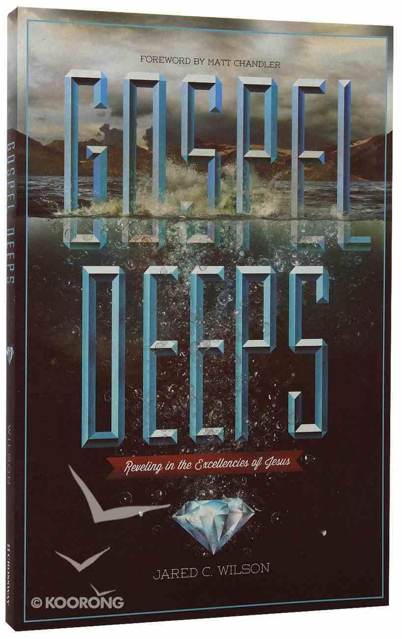 Gospel Deeps: Reveling in the Excellencies of Jesus Paperback