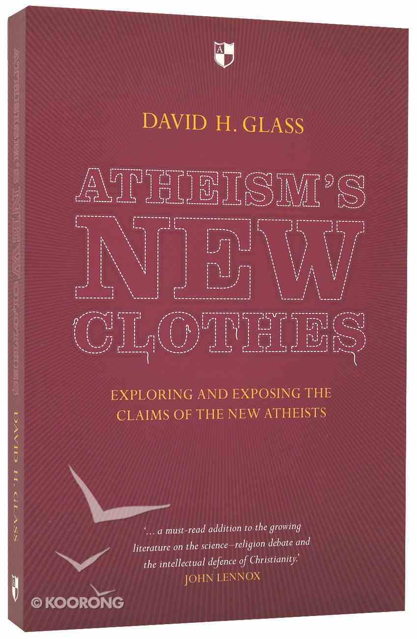 Atheism's New Clothes: Exploring and Exposing the Claims of the New Atheists Paperback