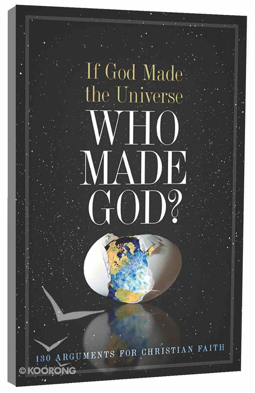 If God Made the Universe, Who Made God? 130 Arguments For Christian Faith Paperback
