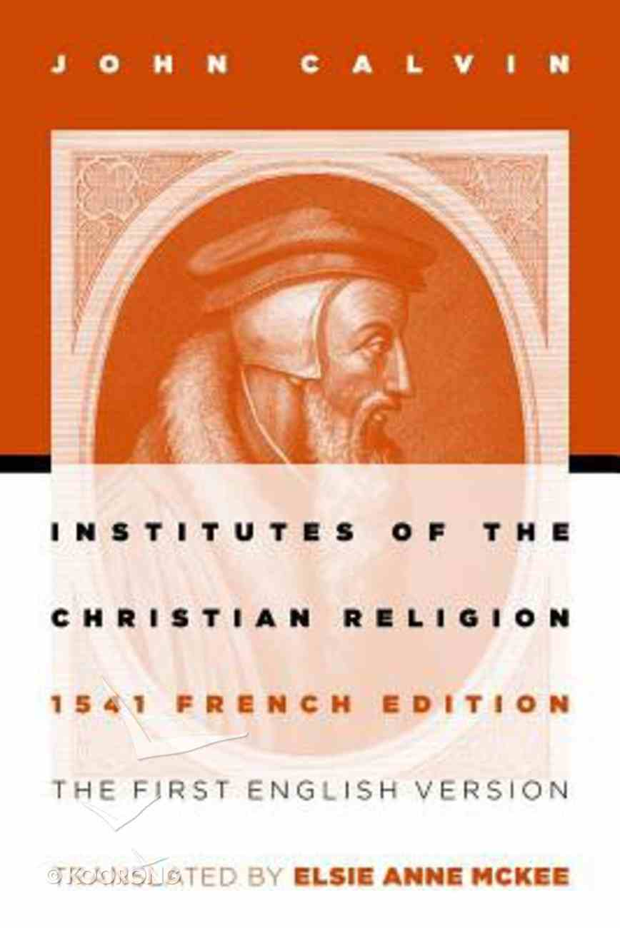 Institutes of the Christian Religion: The First English Version of the 1541 French Edition (1541 Edition) Paperback